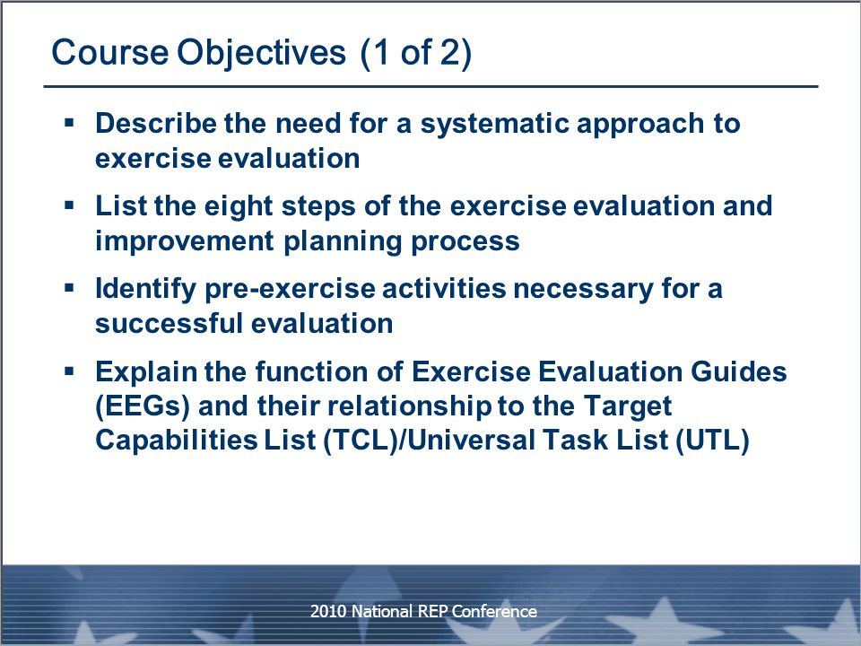 Course Objectives (1 of 2)  Describe the need for a systematic approach to exercise evaluation  List the eight steps of the exercise evaluation and