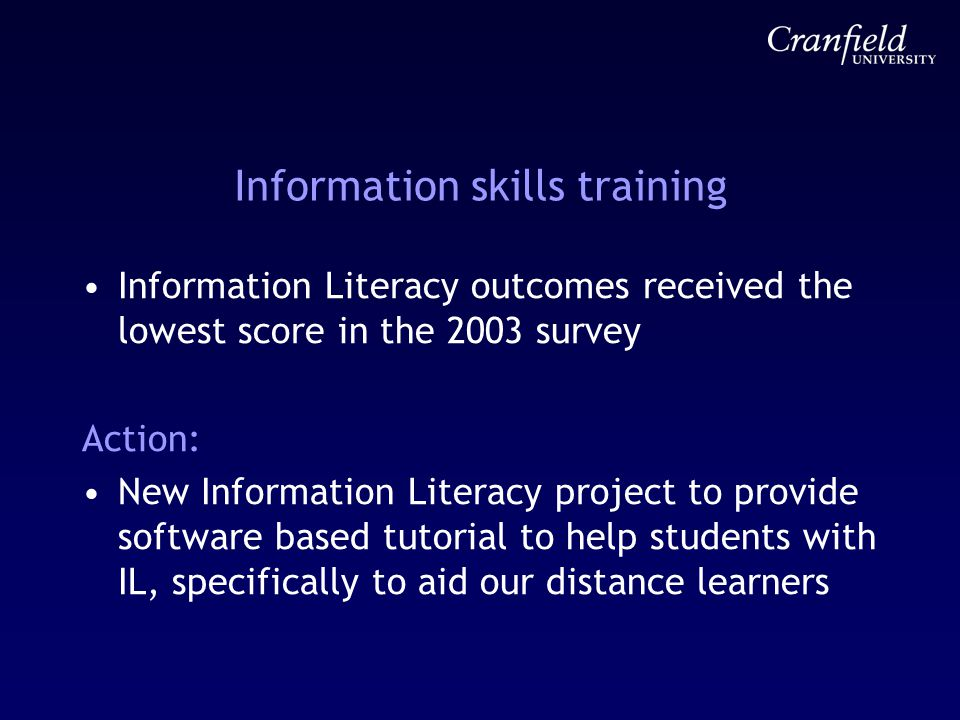 Information skills training Information Literacy outcomes received the lowest score in the 2003 survey Action: New Information Literacy project to provide software based tutorial to help students with IL, specifically to aid our distance learners