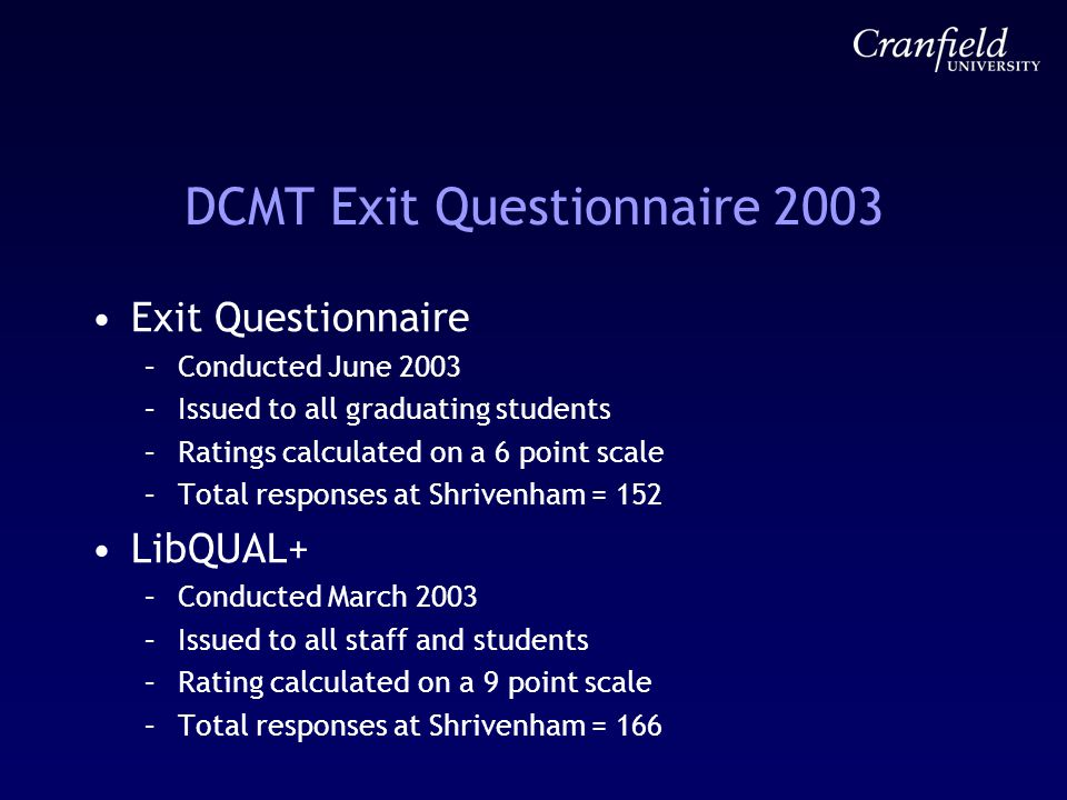 DCMT Exit Questionnaire 2003 Exit Questionnaire –Conducted June 2003 –Issued to all graduating students –Ratings calculated on a 6 point scale –Total responses at Shrivenham = 152 LibQUAL+ –Conducted March 2003 –Issued to all staff and students –Rating calculated on a 9 point scale –Total responses at Shrivenham = 166