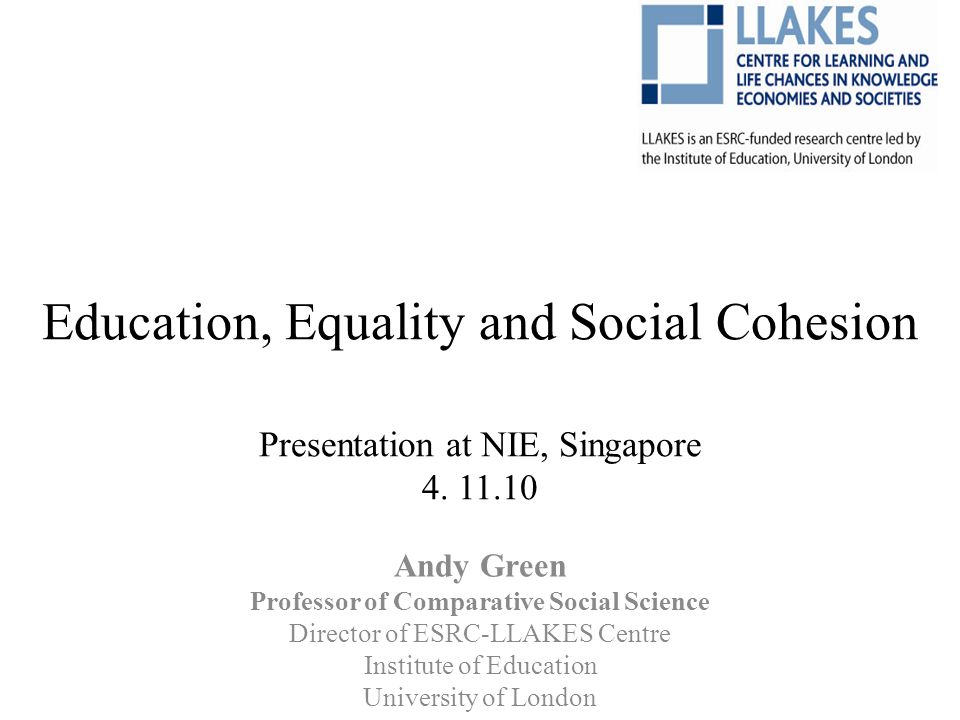 Education, Equality and Social Cohesion Presentation at NIE, Singapore 4. 11.10 Andy Green Professor of Comparative Social Science Director of ESRC-LL