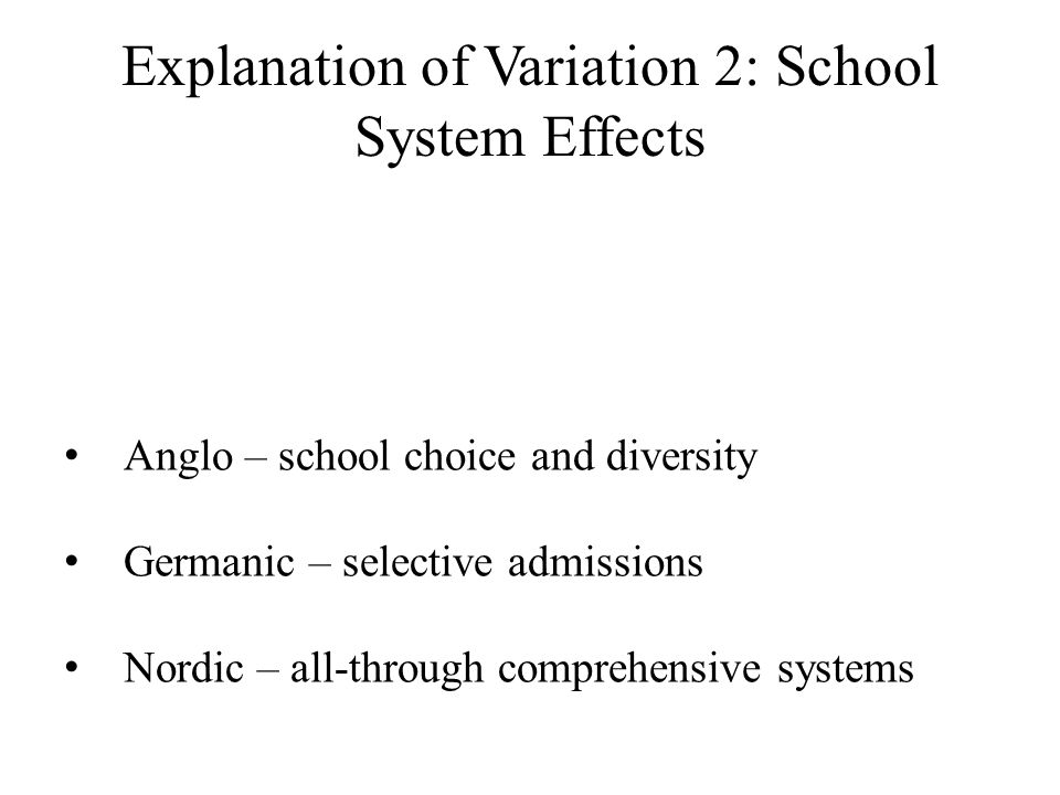 Explanation of Variation 2: School System Effects Anglo – school choice and diversity Germanic – selective admissions Nordic – all-through comprehensi