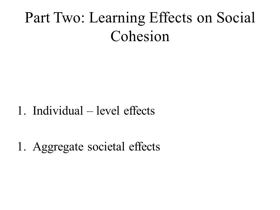 Part Two: Learning Effects on Social Cohesion 1.Individual – level effects 1.Aggregate societal effects