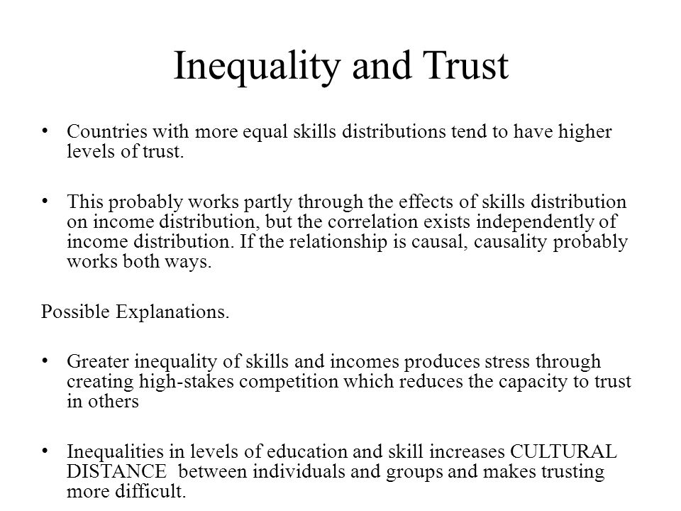 Inequality and Trust Countries with more equal skills distributions tend to have higher levels of trust. This probably works partly through the effect