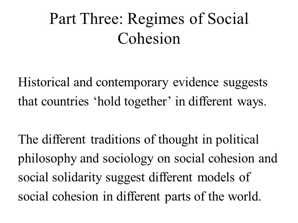 Part Three: Regimes of Social Cohesion Historical and contemporary evidence suggests that countries 'hold together' in different ways. The different t