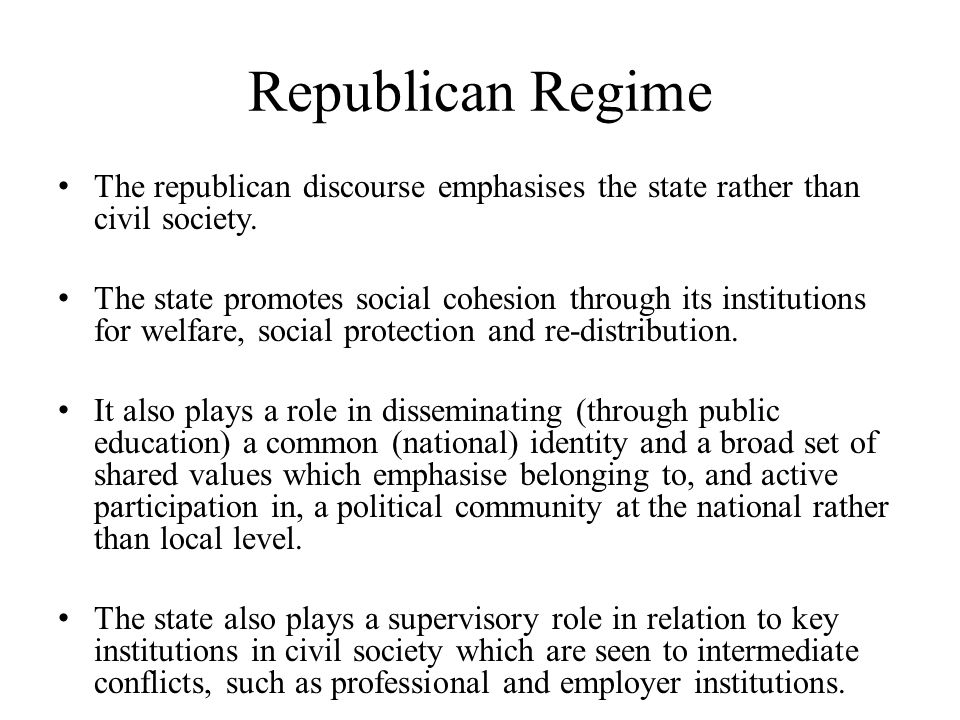 Republican Regime The republican discourse emphasises the state rather than civil society. The state promotes social cohesion through its institutions