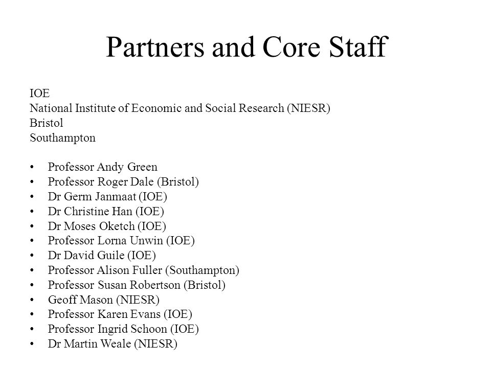 Partners and Core Staff IOE National Institute of Economic and Social Research (NIESR) Bristol Southampton Professor Andy Green Professor Roger Dale (