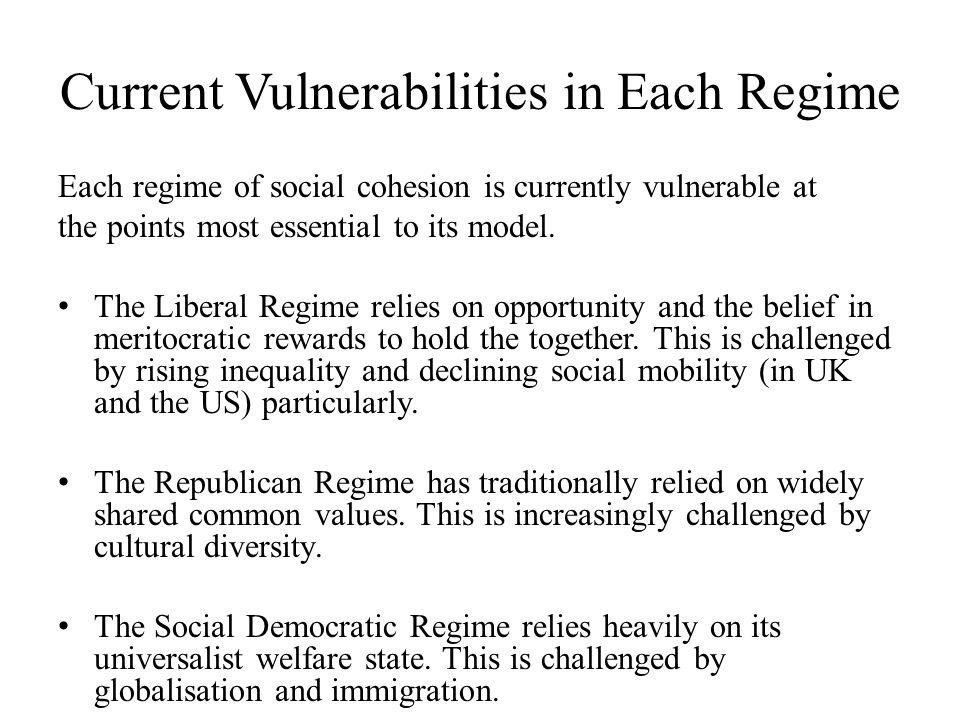 Current Vulnerabilities in Each Regime Each regime of social cohesion is currently vulnerable at the points most essential to its model. The Liberal R