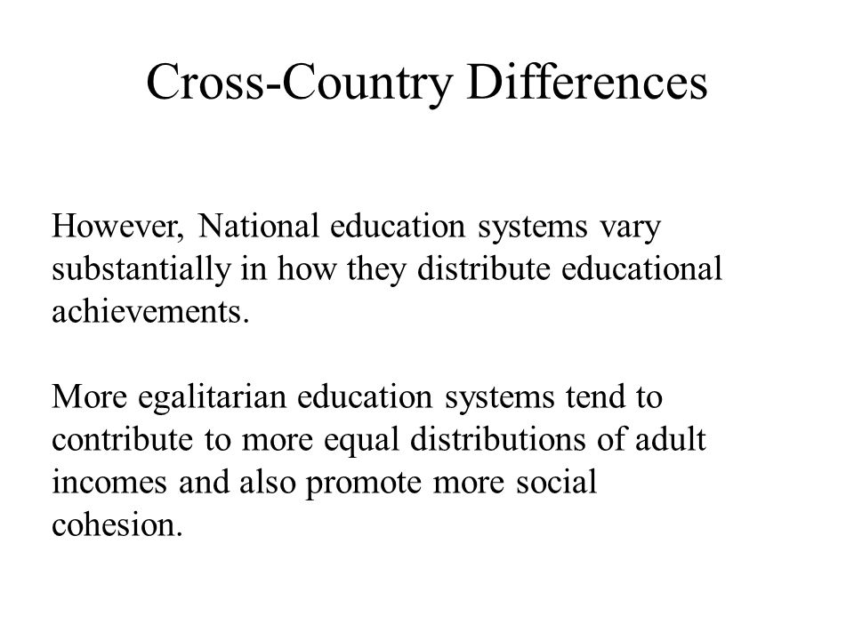 Cross-Country Differences However, National education systems vary substantially in how they distribute educational achievements. More egalitarian edu