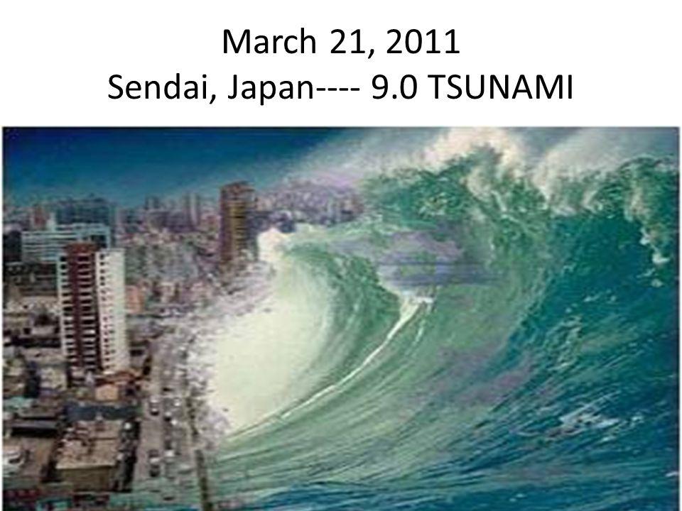 March 21, 2011 Sendai, Japan---- 9.0 TSUNAMI
