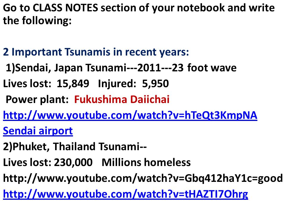 Go to CLASS NOTES section of your notebook and write the following: 2 Important Tsunamis in recent years: 1)Sendai, Japan Tsunami---2011---23 foot wave Lives lost: 15,849 Injured: 5,950 Power plant: Fukushima Daiichai http://www.youtube.com/watch v=hTeQt3KmpNA Sendai airport 2)Phuket, Thailand Tsunami-- Lives lost: 230,000 Millions homeless http://www.youtube.com/watch v=Gbq412haY1c=good http://www.youtube.com/watch v=tHAZTI7Ohrg