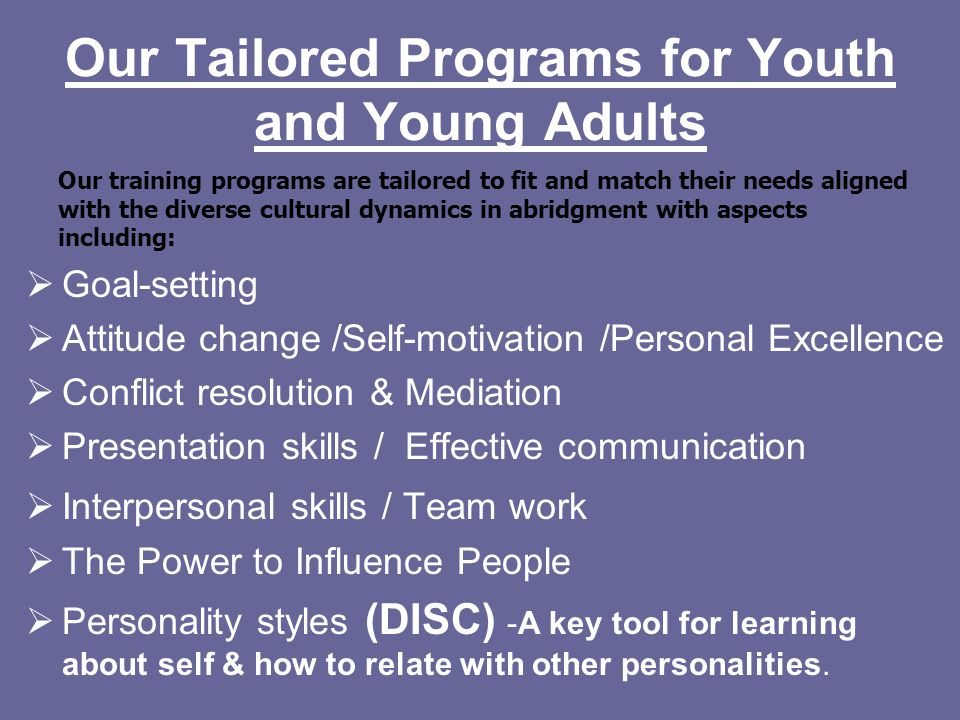 Our Tailored Programs for Youth and Young Adults  Goal-setting  Attitude change /Self-motivation /Personal Excellence  Conflict resolution & Mediation  Presentation skills / Effective communication  Interpersonal skills / Team work  The Power to Influence People  Personality styles (DISC) -A key tool for learning about self & how to relate with other personalities.