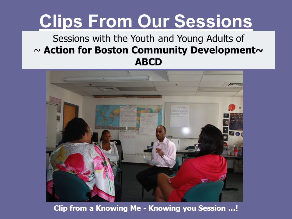 Clips From Our Sessions Sessions with the Youth and Young Adults of ~ Action for Boston Community Development~ ABCD Clip from a Knowing Me - Knowing you Session …!