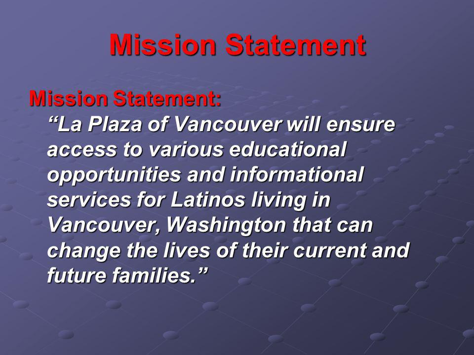 "Mission Statement Mission Statement: ""La Plaza of Vancouver will ensure access to various educational opportunities and informational services for Lat"
