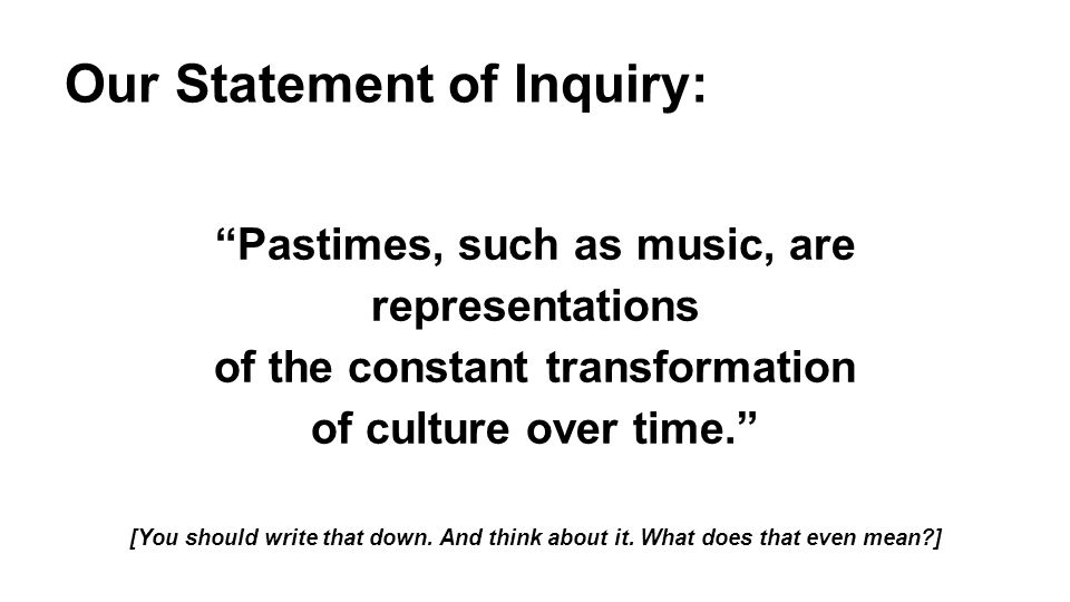 "Our Statement of Inquiry: ""Pastimes, such as music, are representations of the constant transformation of culture over time."" [You should write that d"