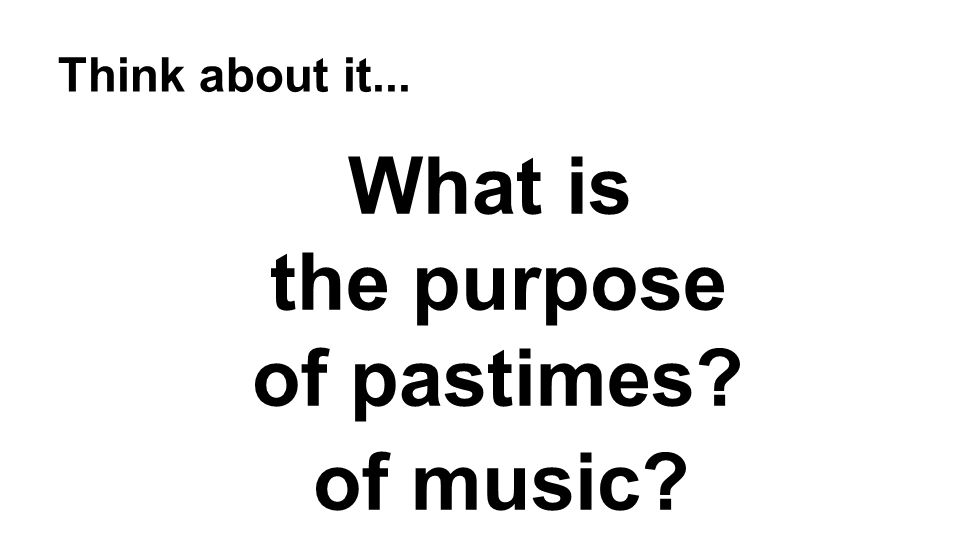 Think about it... What is the purpose of pastimes? of music?