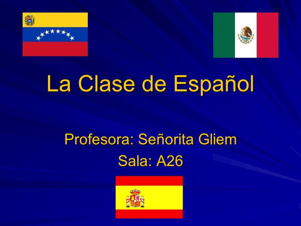 La Clase de Español Profesora: Señorita Gliem Sala: A26