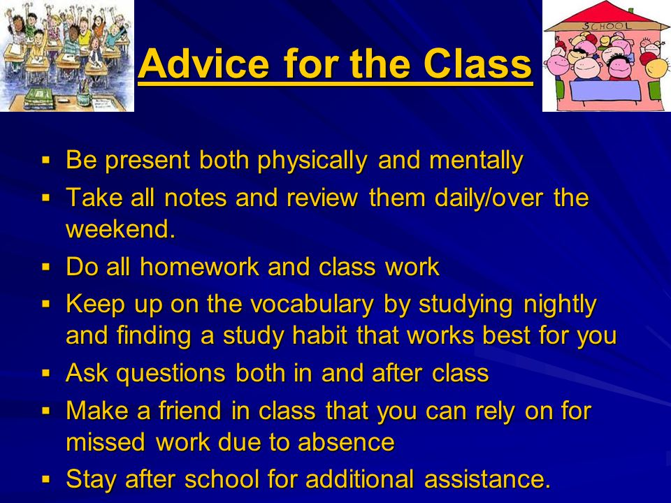 Advice for the Class  Be present both physically and mentally  Take all notes and review them daily/over the weekend.