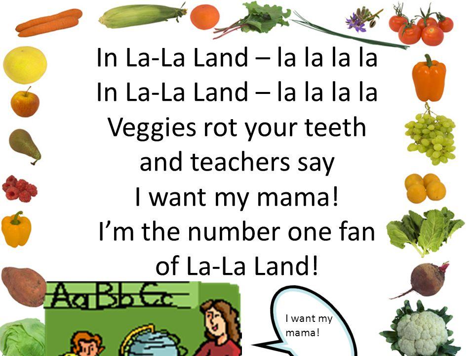 In La-La Land – la la la la In La-La Land – la la la la Veggies rot your teeth and teachers say I want my mama! I'm the number one fan of La-La Land!