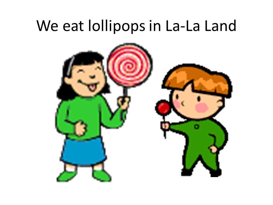 We eat lollipops in La-La Land