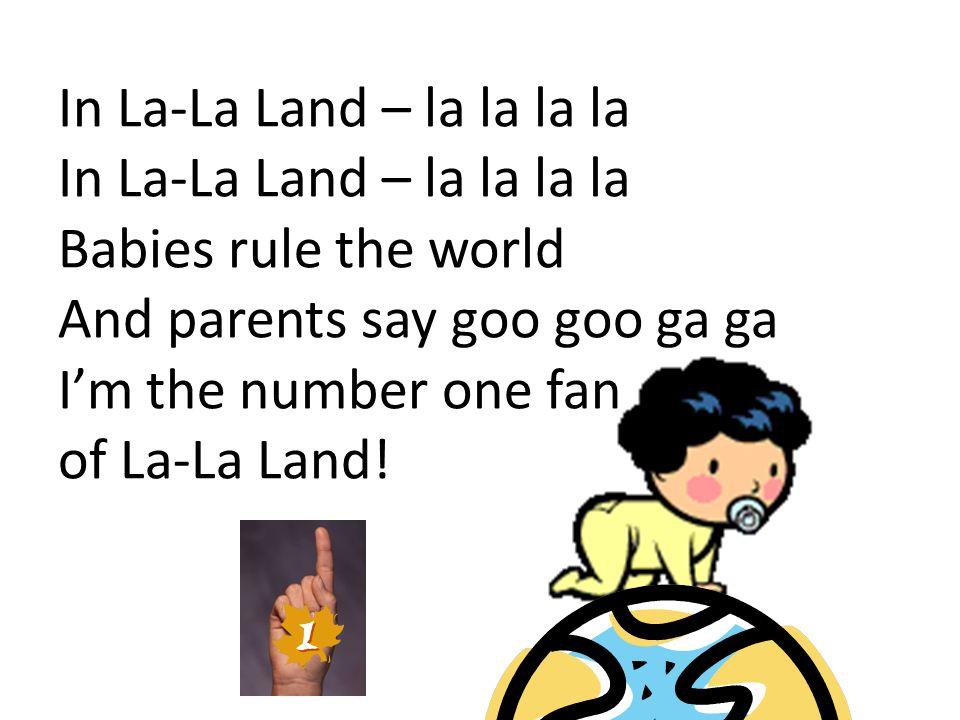 In La-La Land – la la la la In La-La Land – la la la la Babies rule the world And parents say goo goo ga ga I'm the number one fan of La-La Land!