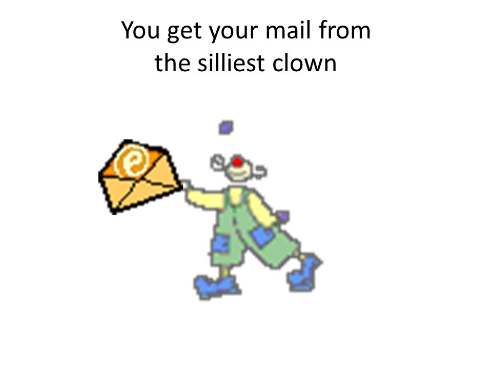 You get your mail from the silliest clown
