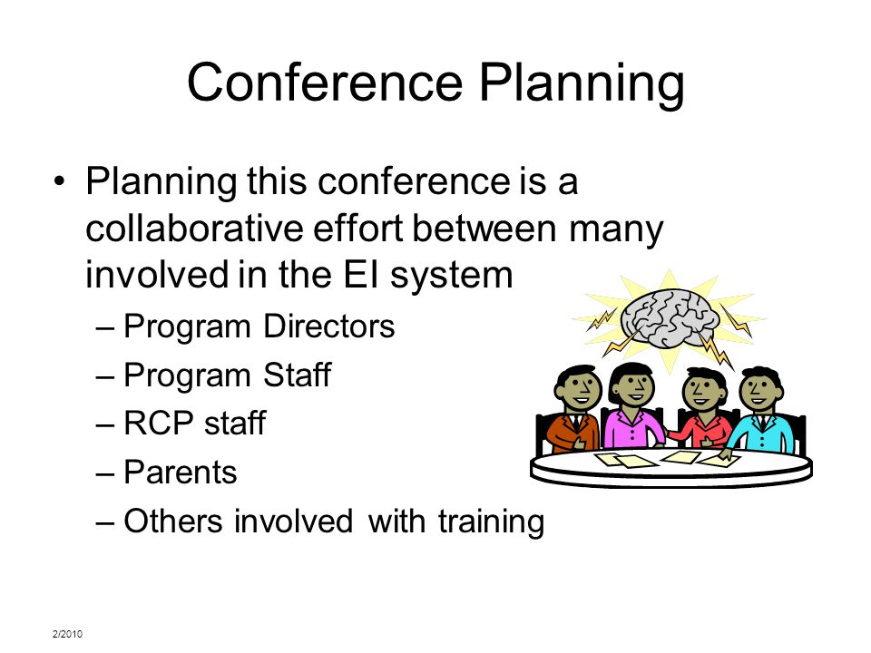 2/2010 Conference Planning Planning this conference is a collaborative effort between many involved in the EI system –Program Directors –Program Staff –RCP staff –Parents –Others involved with training