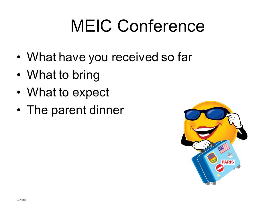 2/2010 MEIC Conference What have you received so far What to bring What to expect The parent dinner