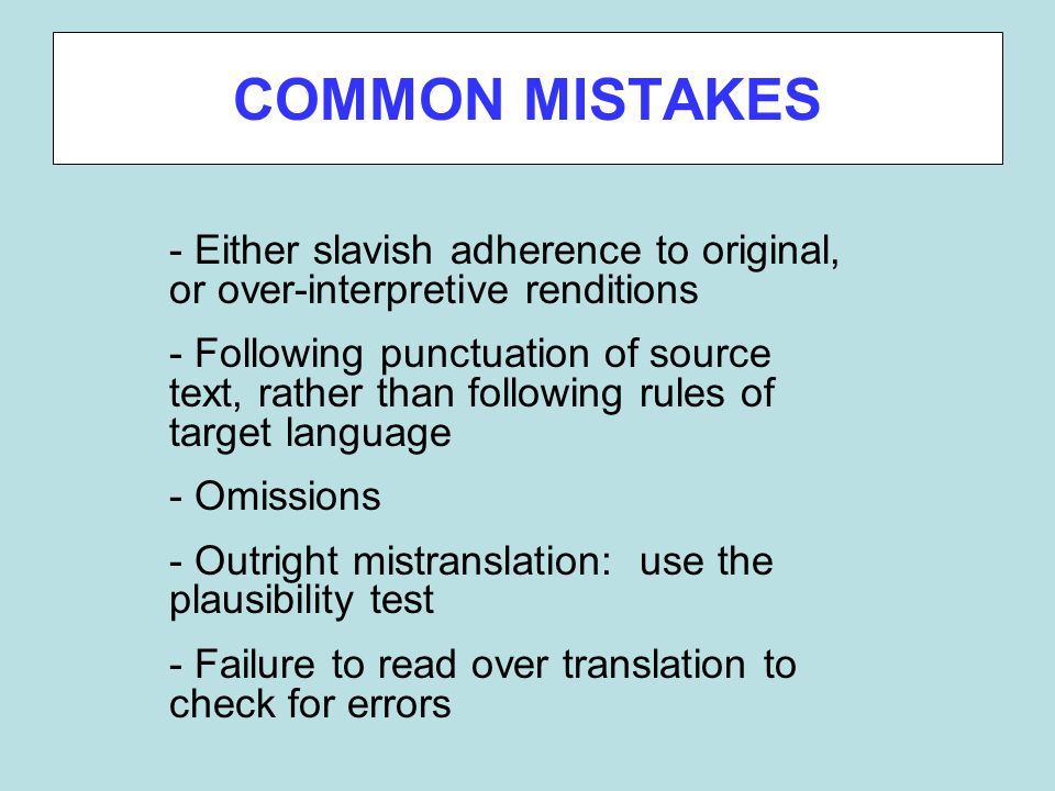 COMMON MISTAKES - Either slavish adherence to original, or over-interpretive renditions - Following punctuation of source text, rather than following rules of target language - Omissions - Outright mistranslation: use the plausibility test - Failure to read over translation to check for errors