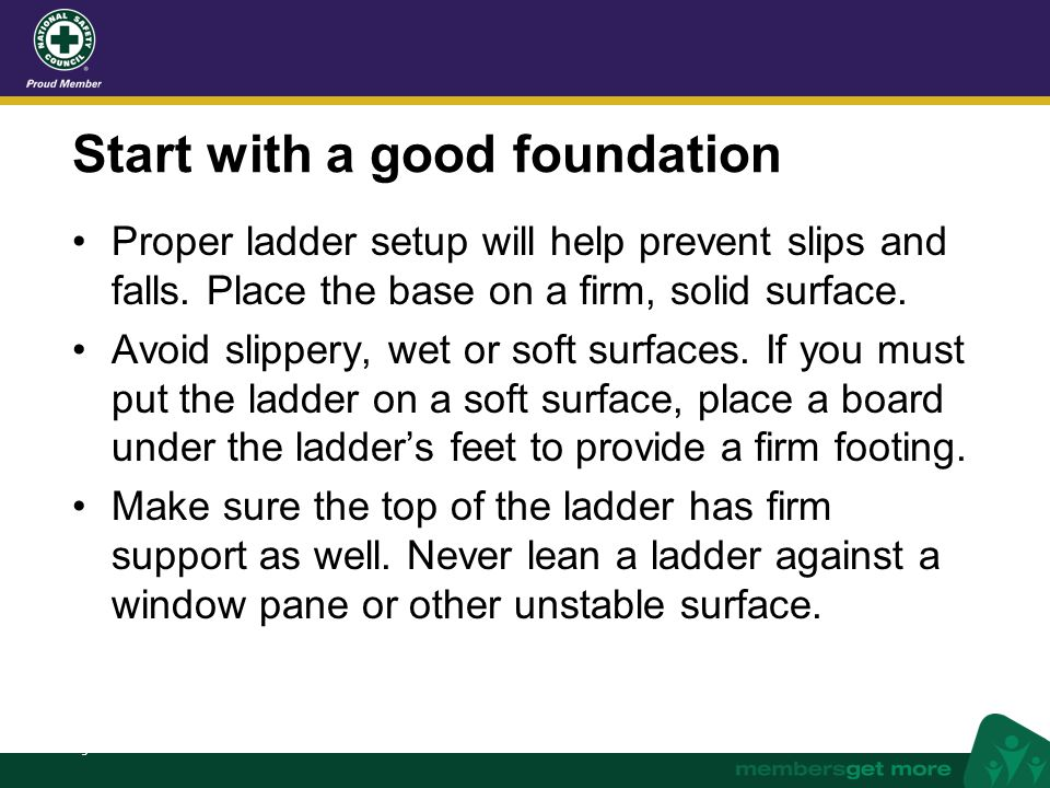 nsc.org Start with a good foundation Proper ladder setup will help prevent slips and falls. Place the base on a firm, solid surface. Avoid slippery, w