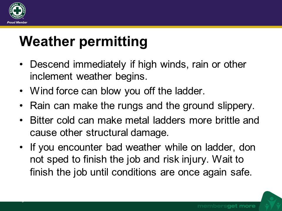 nsc.org Weather permitting Descend immediately if high winds, rain or other inclement weather begins. Wind force can blow you off the ladder. Rain can