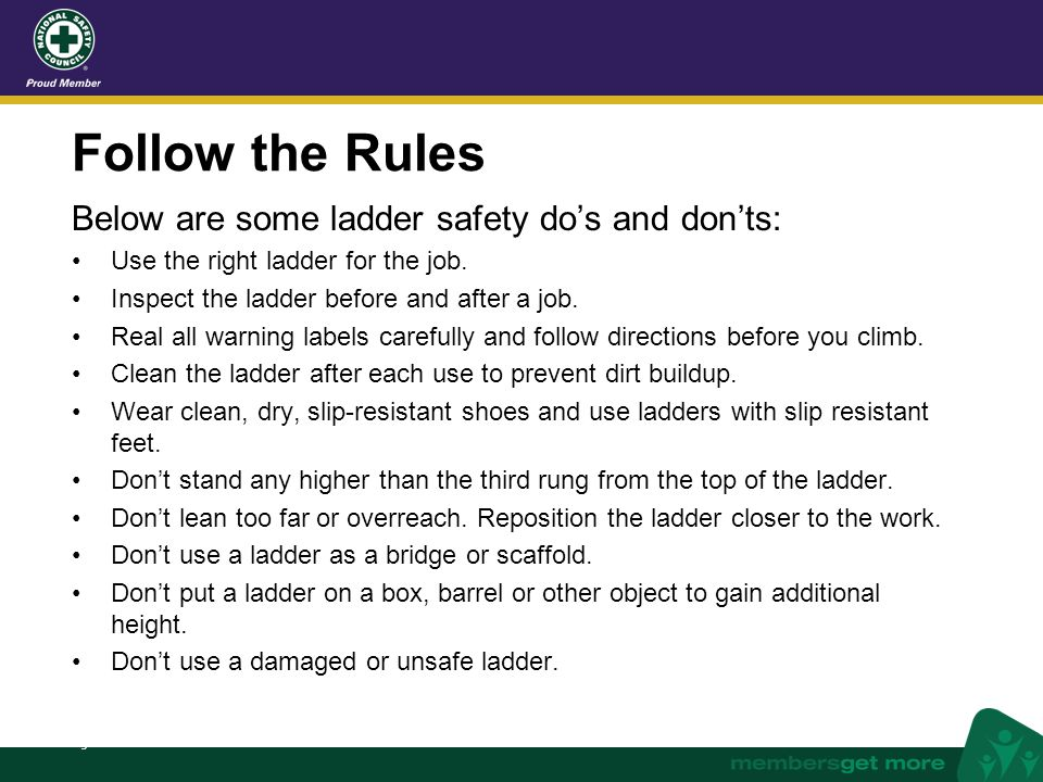 nsc.org Follow the Rules Below are some ladder safety do's and don'ts: Use the right ladder for the job. Inspect the ladder before and after a job. Re