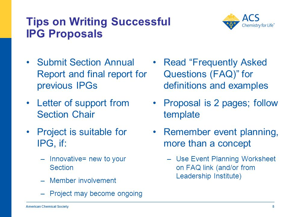 Tips for Writing Successful IPG Proposals IPG funds cannot be used for: –Speaker honoraria –Pass-through donations to other organizations –ACS membership dues –Meals for members (snacks OK, but alcohol NOT) American Chemical Society 9 Itemized budget –Not padded –Reasonable expenses –Low-cost event site and advertizing –Explanation of unusual costs