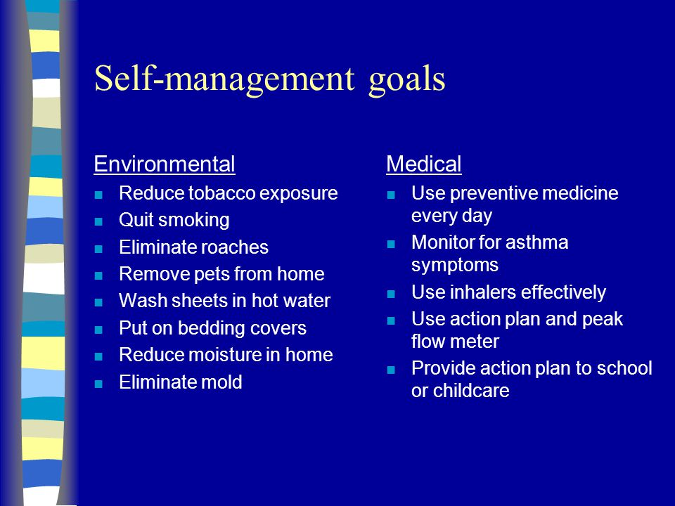 Self-management goals Environmental n Reduce tobacco exposure n Quit smoking n Eliminate roaches n Remove pets from home n Wash sheets in hot water n Put on bedding covers n Reduce moisture in home n Eliminate mold Medical n Use preventive medicine every day n Monitor for asthma symptoms n Use inhalers effectively n Use action plan and peak flow meter n Provide action plan to school or childcare