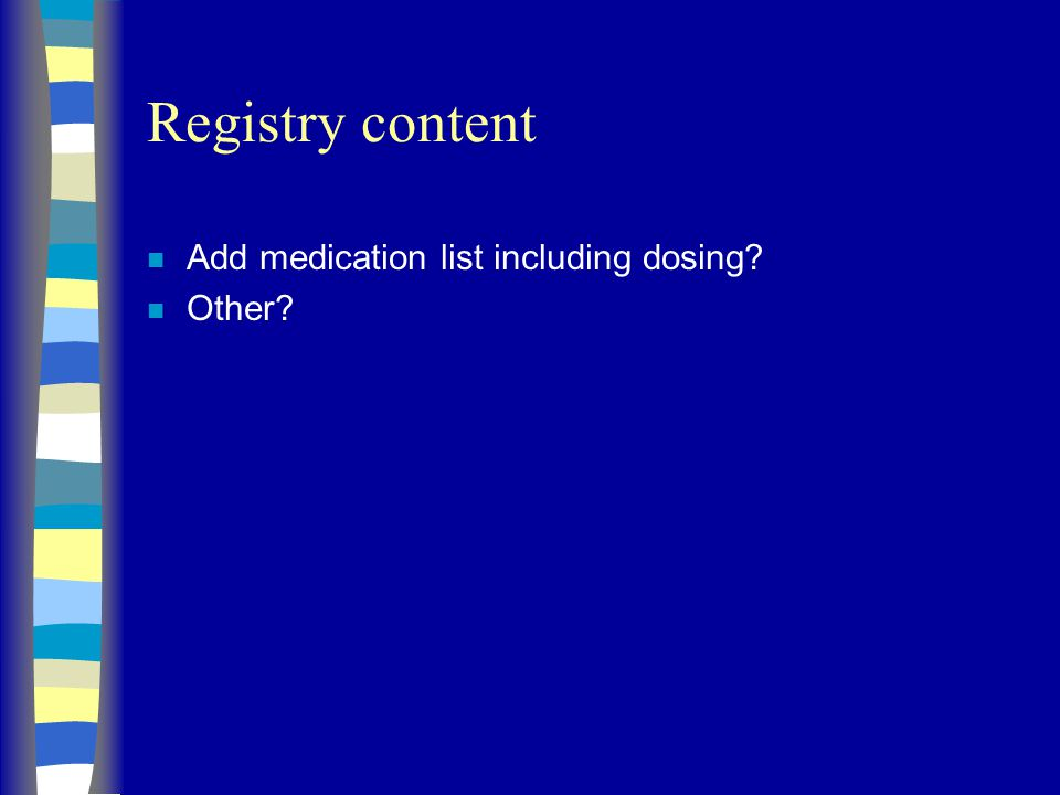 Registry content n Add medication list including dosing n Other
