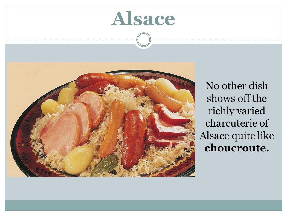 Alsace No other dish shows off the richly varied charcuterie of Alsace quite like choucroute.