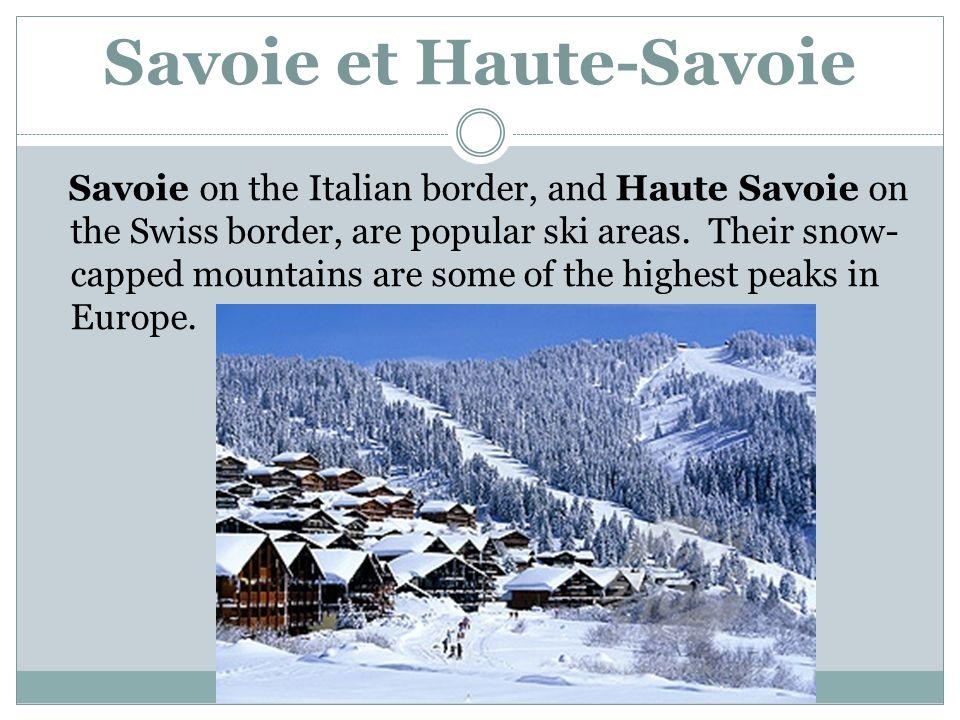 Savoie et Haute-Savoie Savoie on the Italian border, and Haute Savoie on the Swiss border, are popular ski areas.