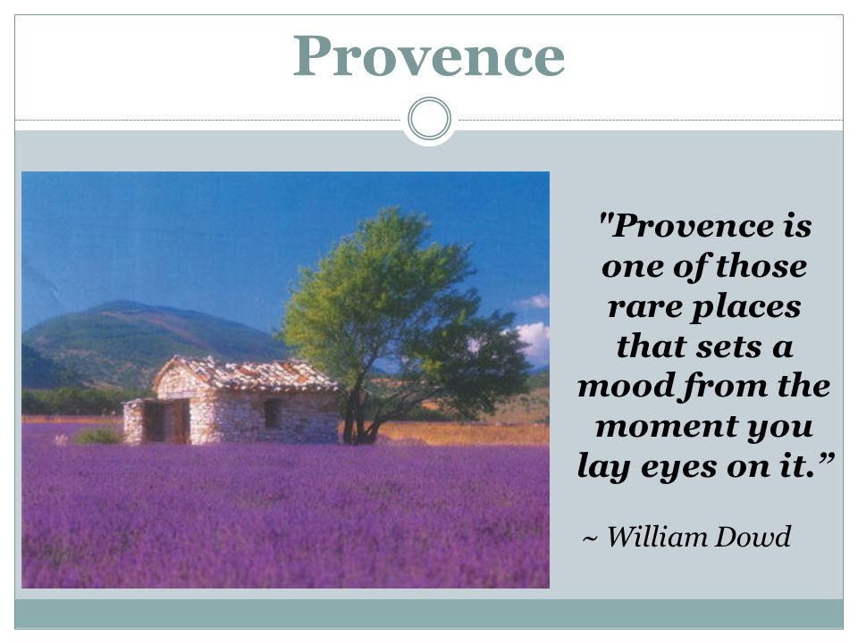 Provence Provence is one of those rare places that sets a mood from the moment you lay eyes on it. ~ William Dowd