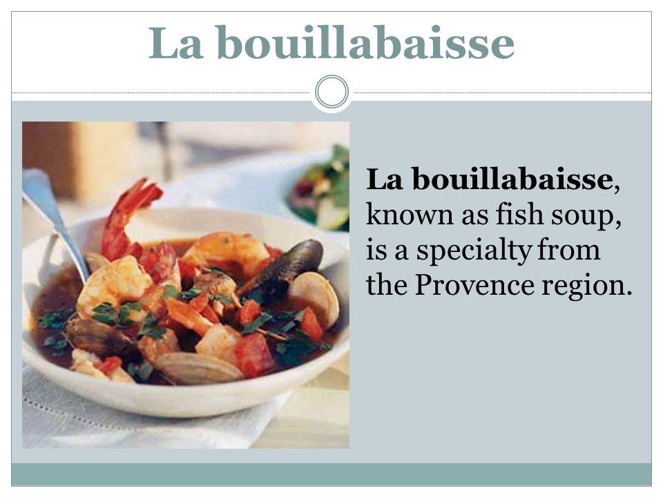 La bouillabaisse La bouillabaisse, known as fish soup, is a specialty from the Provence region.
