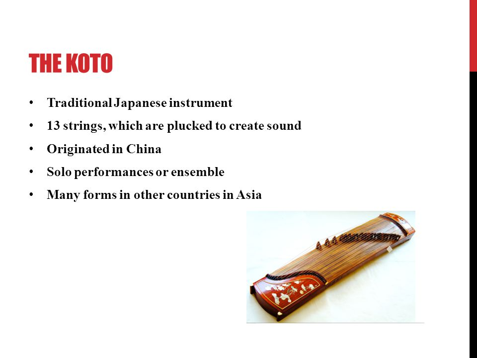 THE KOTO Traditional Japanese instrument 13 strings, which are plucked to create sound Originated in China Solo performances or ensemble Many forms in