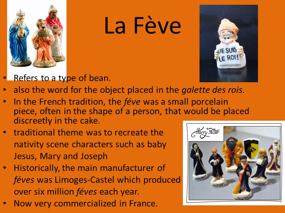 La Fève Refers to a type of bean.also the word for the object placed in the galette des rois.