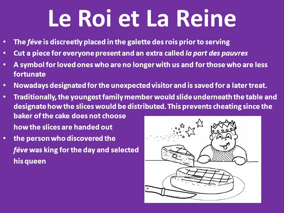 Le Roi et La Reine The féve is discreetly placed in the galette des rois prior to serving Cut a piece for everyone present and an extra called la part des pauvres A symbol for loved ones who are no longer with us and for those who are less fortunate Nowadays designated for the unexpected visitor and is saved for a later treat.