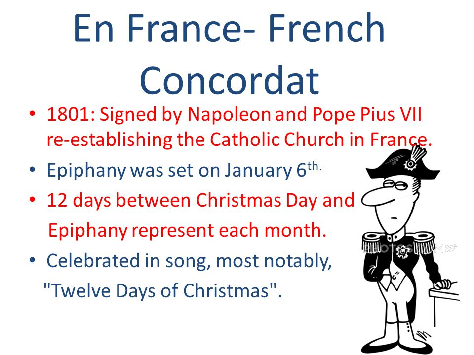 En France- French Concordat 1801: Signed by Napoleon and Pope Pius VII re-establishing the Catholic Church in France. Epiphany was set on January 6 th