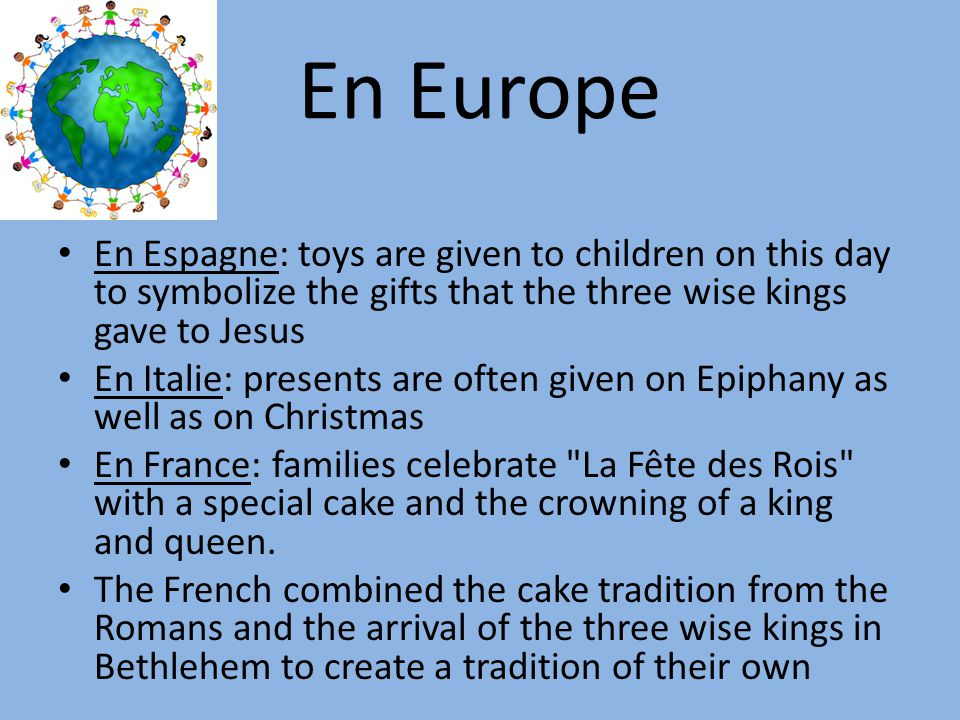 En Europe En Espagne: toys are given to children on this day to symbolize the gifts that the three wise kings gave to Jesus En Italie: presents are often given on Epiphany as well as on Christmas En France: families celebrate La Fête des Rois with a special cake and the crowning of a king and queen.