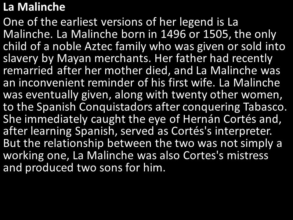 Then, around 1522, the night before Cortés was scheduled to return to Spain, La Malinche murders her two sons on the banks of a lake that would eventually become the foundation for Mexico City.