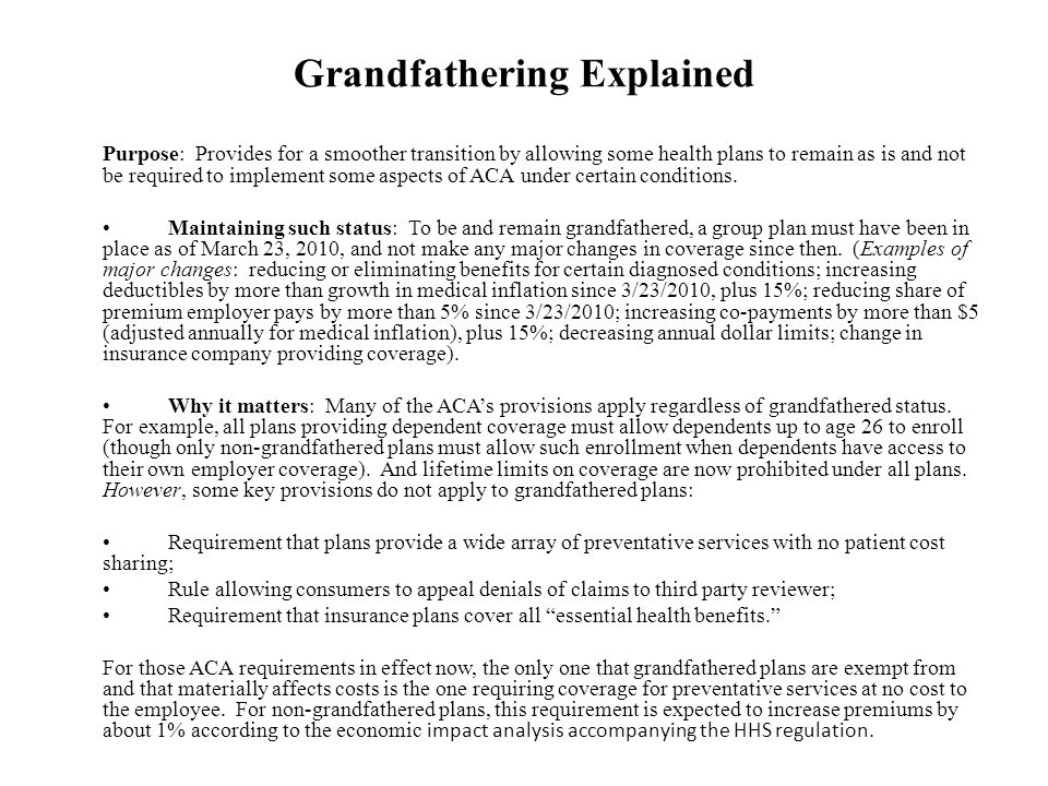 Grandfathering Explained Purpose: Provides for a smoother transition by allowing some health plans to remain as is and not be required to implement some aspects of ACA under certain conditions.