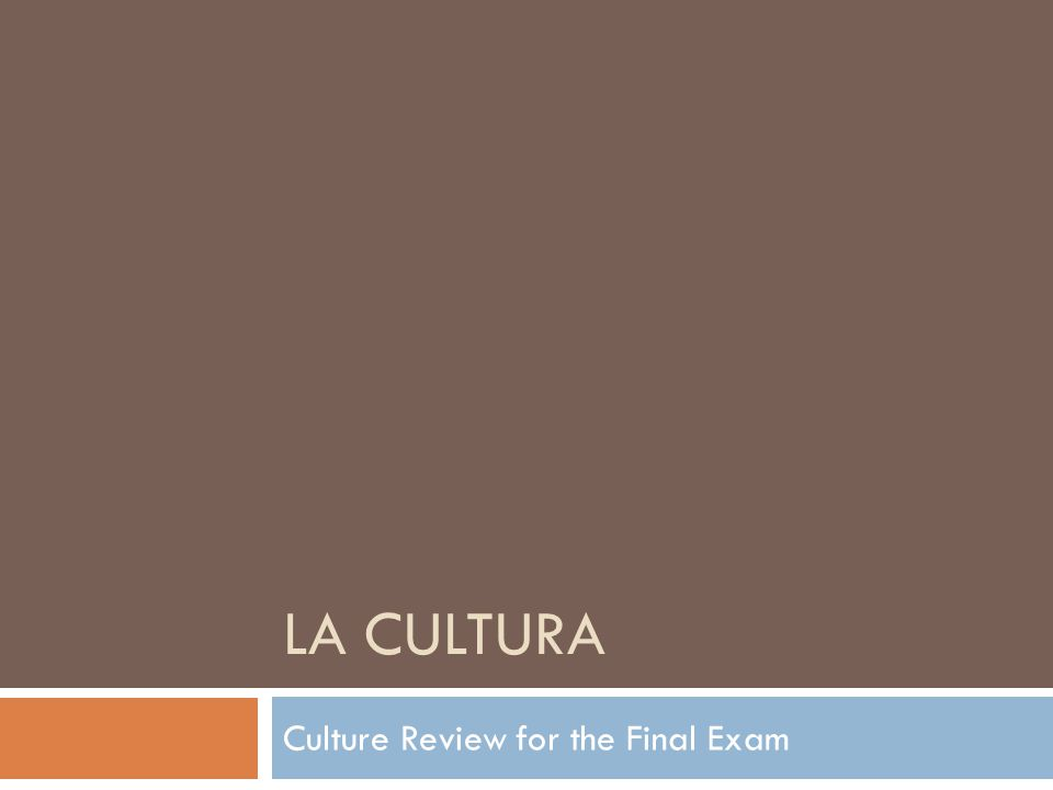 LA CULTURA Culture Review for the Final Exam