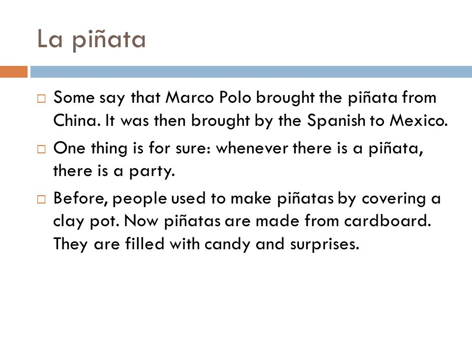 La piñata  Some say that Marco Polo brought the piñata from China. It was then brought by the Spanish to Mexico.  One thing is for sure: whenever th