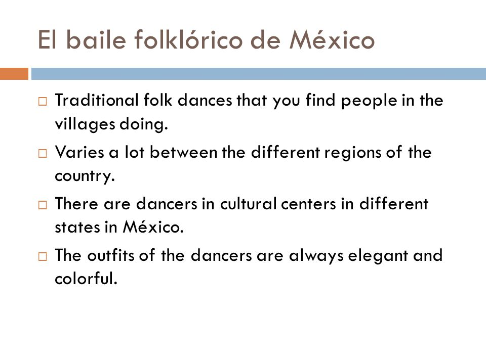 El baile folklórico de México  Traditional folk dances that you find people in the villages doing.  Varies a lot between the different regions of th