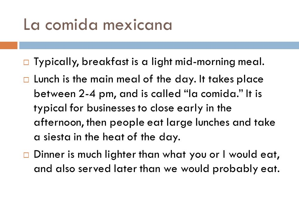 La comida mexicana  Typically, breakfast is a light mid-morning meal.  Lunch is the main meal of the day. It takes place between 2-4 pm, and is call