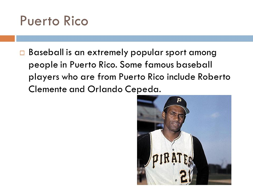  Baseball is an extremely popular sport among people in Puerto Rico. Some famous baseball players who are from Puerto Rico include Roberto Clemente a